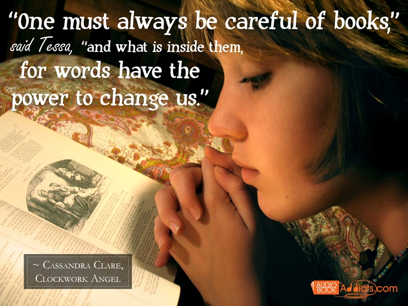"""""""One must always be careful of books,"""" said Tessa, """"and what is inside them, for words have the power to change us."""" - Cassandra Clare, Clockwork Angel"""